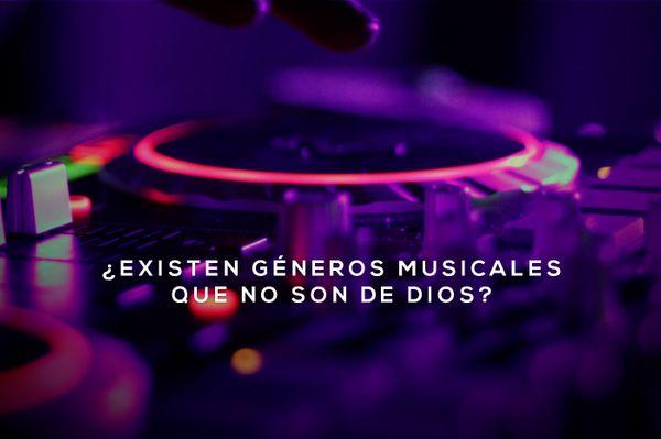 ¿Existen géneros musicales que No son de Dios?